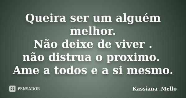 Queira ser um alguém melhor. Não deixe de viver . não distrua o proximo. Ame a todos e a si mesmo.... Frase de Kassiana .Mello.