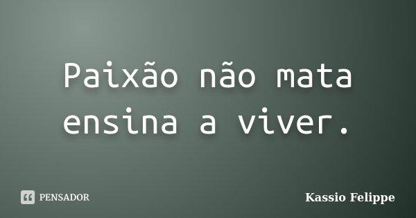 Paixão não mata ensina a viver.... Frase de Kassio felippe.