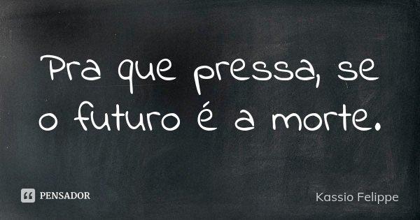 Pra que pressa, se o futuro é a morte.... Frase de Kassio Felippe.
