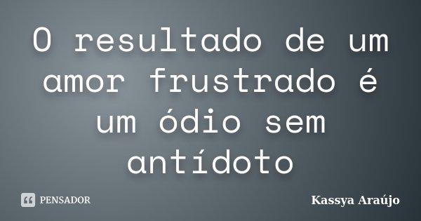 O resultado de um amor frustrado é um ódio sem antídoto... Frase de Kassya Araújo.