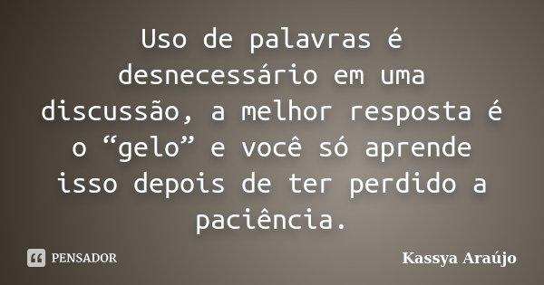 """Uso de palavras é desnecessário em uma discussão, a melhor resposta é o """"gelo"""" e você só aprende isso depois de ter perdido a paciência.... Frase de Kassya Araújo."""
