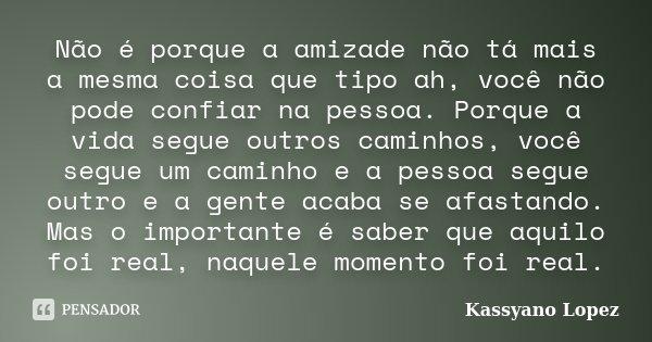 Não é porque a amizade não tá mais a mesma coisa que tipo ah, você não pode confiar na pessoa. Porque a vida segue outros caminhos, você segue um caminho e a pe... Frase de Kassyano Lopez.