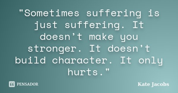 """Sometimes suffering is just suffering. It doesn't make you stronger. It doesn't build character. It only hurts.""... Frase de Kate Jacobs."