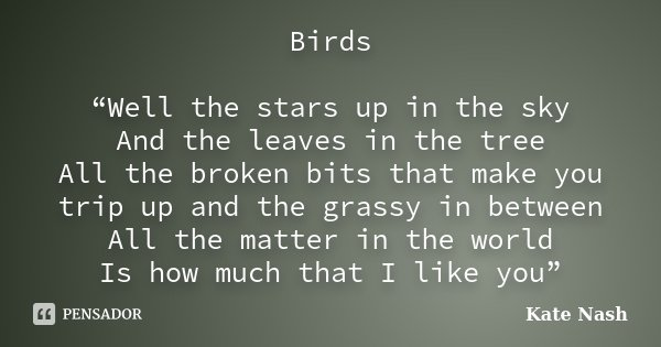"""Birds """"Well the stars up in the sky And the leaves in the tree All the broken bits that make you trip up and the grassy in between All the matter in the world I... Frase de Kate Nash."""