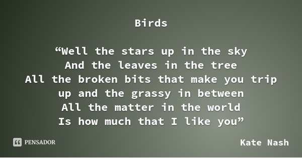 "Birds ""Well the stars up in the sky And the leaves in the tree All the broken bits that make you trip up and the grassy in between All the matter in the world I... Frase de Kate Nash."