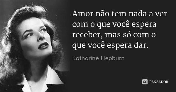 Amor não tem nada a ver com o que você espera receber, mas só com o que você espera dar.... Frase de Katharine Hepburn.