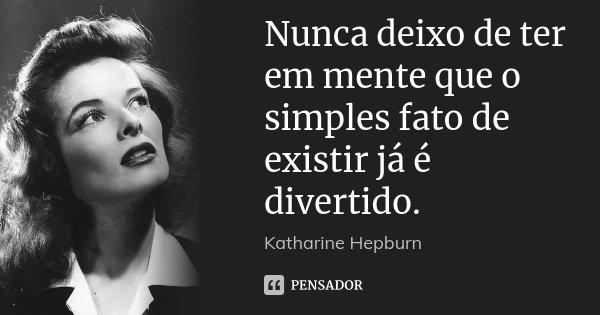 Nunca deixo de ter em mente que o simples fato de existir já é divertido.... Frase de Katharine Hepburn.