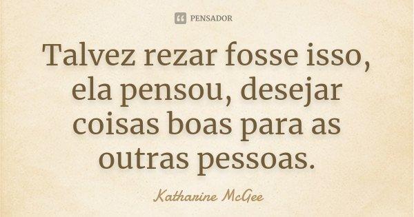 Talvez rezar fosse isso, ela pensou, desejar coisas boas para as outras pessoas.... Frase de Katharine McGee.