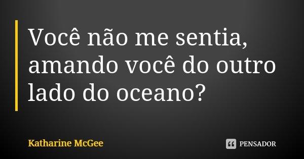 Você não me sentia, amando você do outro lado do oceano?... Frase de Katharine McGee.
