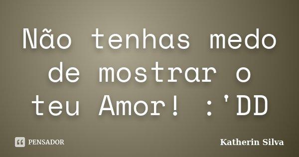 Não tenhas medo de mostrar o teu Amor! :'DD... Frase de Katherin Silva.