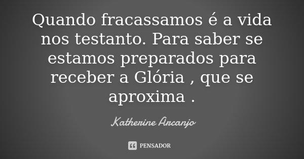 Quando fracassamos é a vida nos testanto. Para saber se estamos preparados para receber a Glória , que se aproxima .... Frase de katherine Arcanjo.