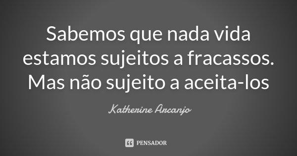 Sabemos que nada vida estamos sujeitos a fracassos. Mas não sujeito a aceita-los... Frase de Katherine Arcanjo.