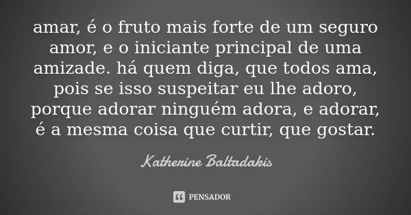 amar, é o fruto mais forte de um seguro amor, e o iniciante principal de uma amizade. há quem diga, que todos ama, pois se isso suspeitar eu lhe adoro, porque a... Frase de Katherine Baltadakis.