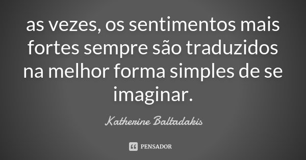 as vezes, os sentimentos mais fortes sempre são traduzidos na melhor forma simples de se imaginar.... Frase de Katherine Baltadakis.