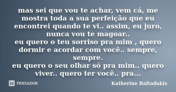 mas sei que vou te achar, vem cá, me mostra toda a sua perfeição que eu encontrei quando te vi.. assim, eu juro, nunca vou te magoar.. eu quero o teu sorriso pr... Frase de Katherine Baltadakis.