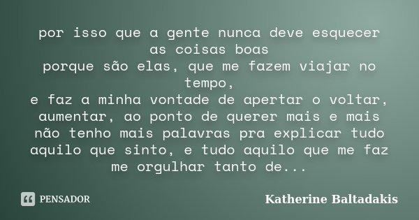 por isso que a gente nunca deve esquecer as coisas boas porque são elas, que me fazem viajar no tempo, e faz a minha vontade de apertar o voltar, aumentar, ao p... Frase de Katherine Baltadakis.