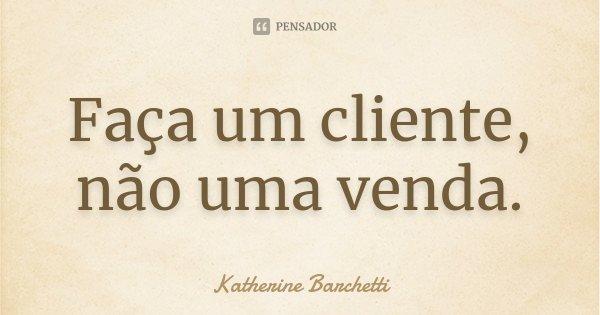 Faça um cliente, não uma venda.... Frase de Katherine Barchetti.