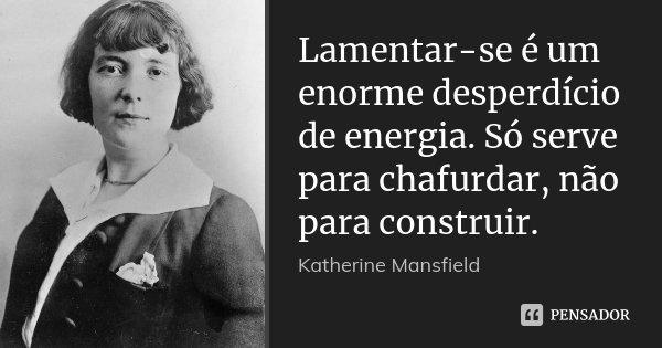 Lamentar-se é um enorme desperdício de energia. Só serve para chafurdar, não para construir.... Frase de Katherine Mansfield.