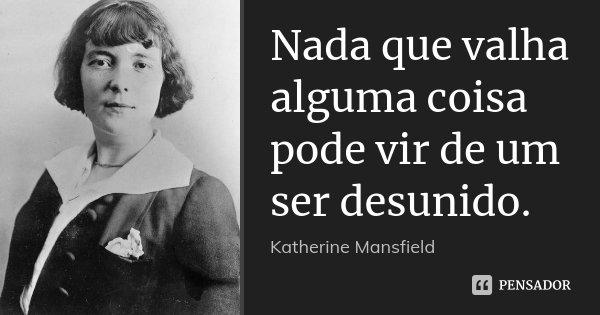 Nada que valha alguma coisa pode vir de um ser desunido.... Frase de Katherine Mansfield.