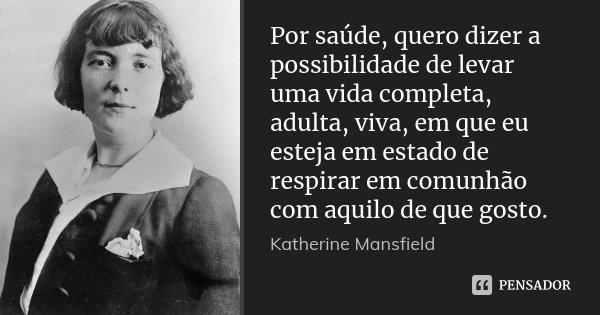 Por saúde, quero dizer a possibilidade de levar uma vida completa, adulta, viva, em que eu esteja em estado de respirar em comunhão com aquilo de que gosto.... Frase de Katherine Mansfield.