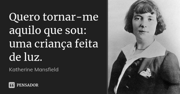 Quero tornar-me aquilo que sou: uma criança feita de luz.... Frase de Katherine Mansfield.