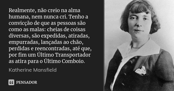 Realmente, não creio na alma humana, nem nunca cri. Tenho a convicção de que as pessoas são como as malas: cheias de coisas diversas, são expedidas, atiradas, e... Frase de Katherine Mansfield.