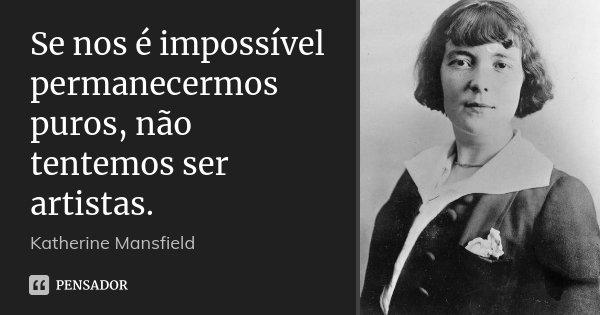 Se nos é impossível permanecermos puros, não tentemos ser artistas.... Frase de Katherine Mansfield.