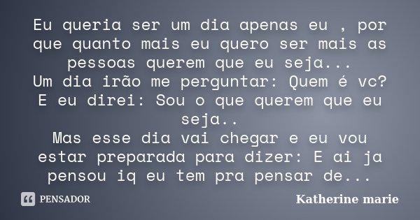 Eu queria ser um dia apenas eu , por que quanto mais eu quero ser mais as pessoas querem que eu seja... Um dia irão me perguntar: Quem é vc? E eu direi: Sou o q... Frase de Katherine marie.