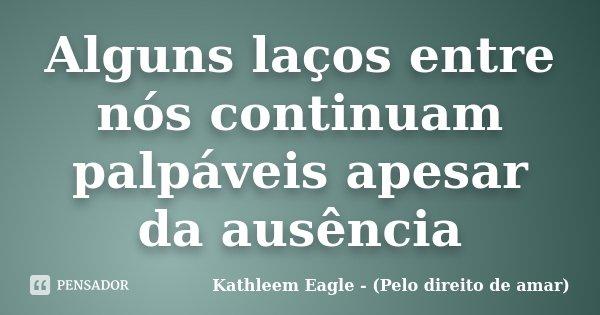 Alguns laços entre nós continuam palpáveis apesar da ausência... Frase de Kathleem Eagle - (Pelo direito de amar).