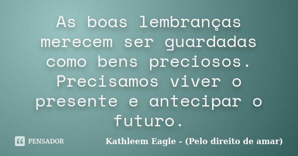 As boas lembranças merecem ser guardadas como bens preciosos. Precisamos viver o presente e antecipar o futuro.... Frase de Kathleem Eagle - (Pelo direito de amar).