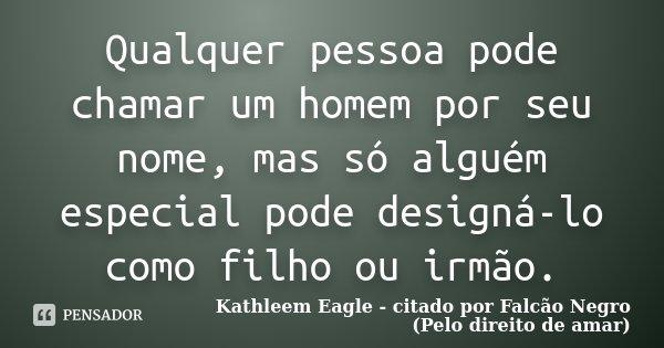 Qualquer pessoa pode chamar um homem por seu nome, mas só alguém especial pode designá-lo como filho ou irmão.... Frase de Kathleem Eagle - citado por Falcão Negro (Pelo direito de amar).