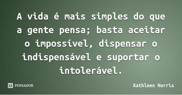 A vida é mais simples do que a gente pensa; basta aceitar o impossível, dispensar o indispensável e suportar o intolerável.... Frase de Kathleen Norris.