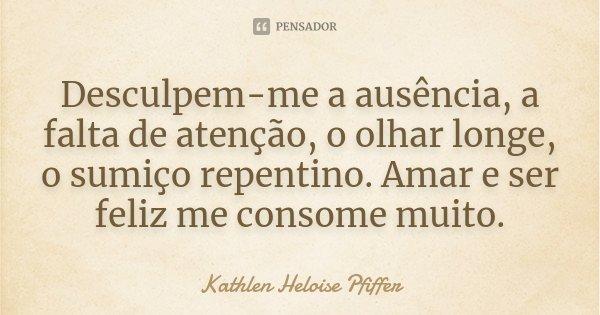 Desculpem-me a ausência, a falta de atenção, o olhar longe, o sumisso repentino. Amar e ser feliz me conssome muito.... Frase de Kathlen Heloise Pfiffer.