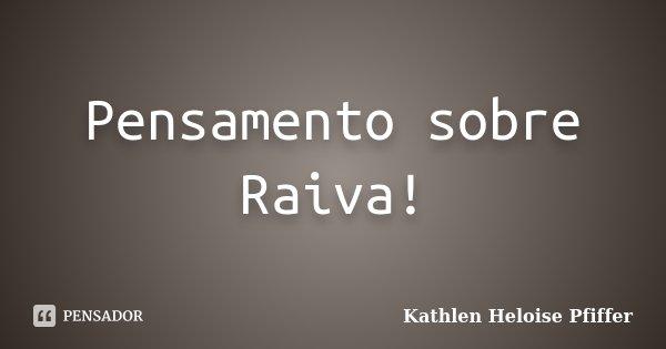 Pensamento sobre Raiva!... Frase de Kathlen Heloise Pfiffer.