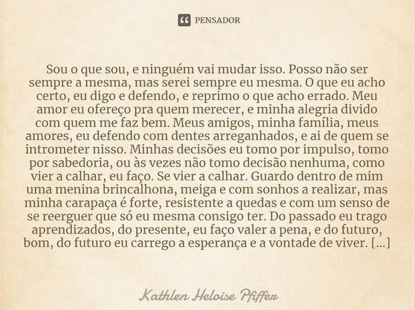 sou o que sou, e ninguém vai mudar isso. posso não ser sempre a mesma, mas serei sempre EU mesma. o que eu acho certo, eu digo e defendo, e reprimo o que acho e... Frase de Kathlen Heloise Pfiffer.