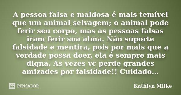 A pessoa falsa e maldosa é mais temível que um animal selvagem; o animal pode ferir seu corpo, mas as pessoas falsas iram ferir sua alma. Não suporte falsidade ... Frase de Kathlyn Miike.