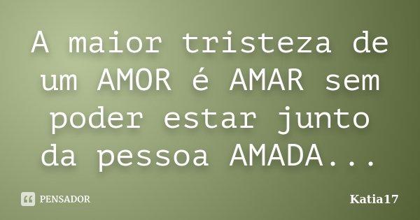 A maior tristeza de um AMOR é AMAR sem poder estar junto da pessoa AMADA...... Frase de Katia17.