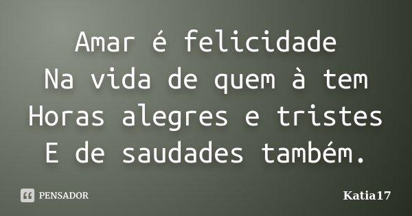 Amar é felicidade Na vida de quem à tem Horas alegres e tristes E de saudades também.... Frase de Katia17.