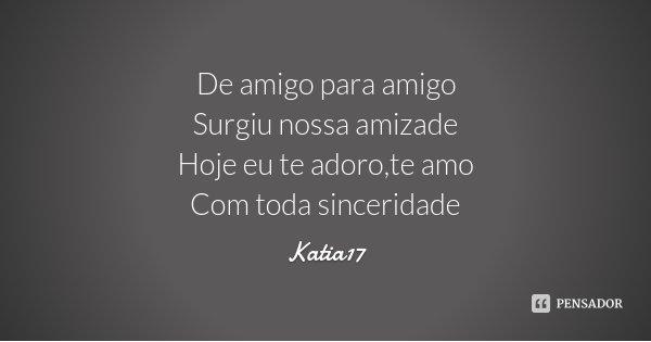 De amigo para amigo Surgiu nossa amizade Hoje eu te adoro,te amo Com toda sinceridade... Frase de Katia17.