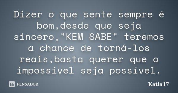 """Dizer o que sente sempre é bom,desde que seja sincero,""""KEM SABE"""" teremos a chance de torná-los reais,basta querer que o impossível seja possível.... Frase de Katia17."""