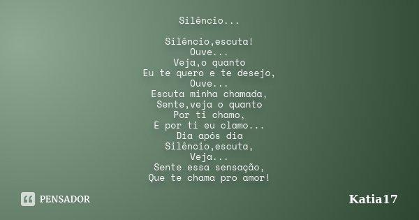 Silêncio... Silêncio,escuta! Ouve... Veja,o quanto Eu te quero e te desejo, Ouve... Escuta minha chamada, Sente,veja o quanto Por ti chamo, E por ti eu clamo...... Frase de Katia17.