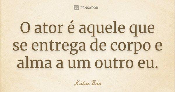 O ator é aquele que se entrega de corpo e alma a um outro eu.... Frase de Kátia Báo.