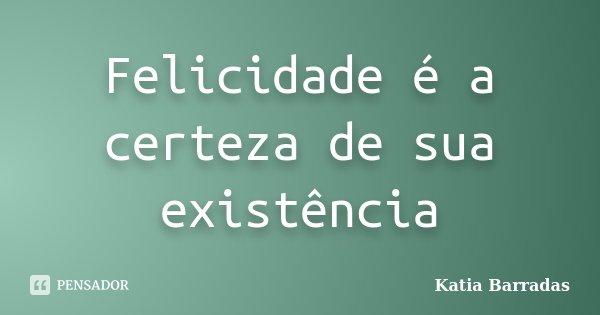 Felicidade é a certeza de sua existência... Frase de Katia Barradas.