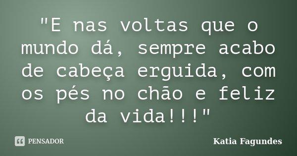 """""""E nas voltas que o mundo dá, sempre acabo de cabeça erguida, com os pés no chão e feliz da vida!!!""""... Frase de Katia Fagundes."""