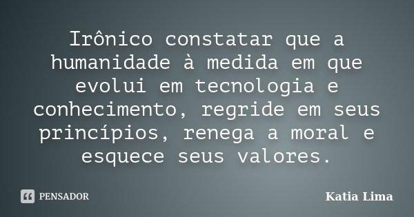Irônico constatar que a humanidade à medida em que evolui em tecnologia e conhecimento, regride em seus princípios, renega a moral e esquece seus valores.... Frase de Katia Lima.