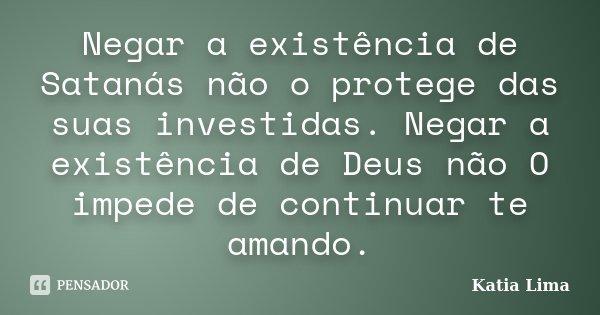 Negar a existência de Satanás não o protege das suas investidas. Negar a existência de Deus não O impede de continuar te amando.... Frase de Katia Lima.