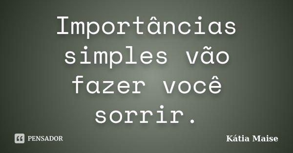 Importâncias simples vão fazer você sorrir.... Frase de Kátia Maise.