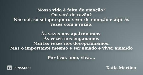 Nossa vida é feita de emoção? Ou será de razão? Não sei, só sei que quero viver de emoção e agir as vezes com a razão. As vezes nos apaixonamos As vezes nos eng... Frase de Katia Martins.