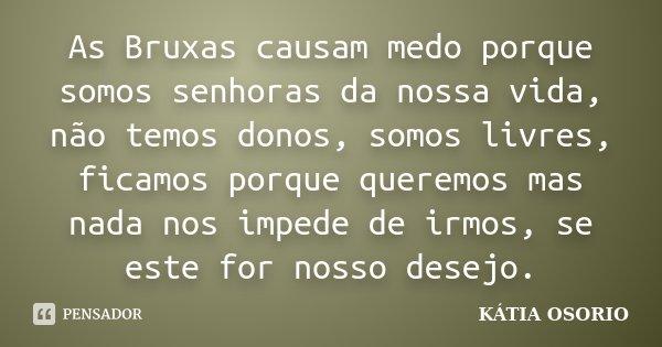 As Bruxas causam medo porque somos senhoras da nossa vida, não temos donos, somos livres, ficamos porque queremos mas nada nos impede de irmos, se este for noss... Frase de Katia Osorio.