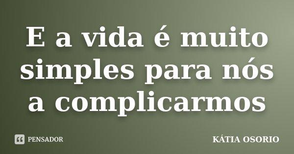 E a vida é muito simples para nós a complicarmos... Frase de Kátia Osório.